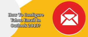 How To Configure Yahoo Mail in Outlook 2013 | Add Ymail